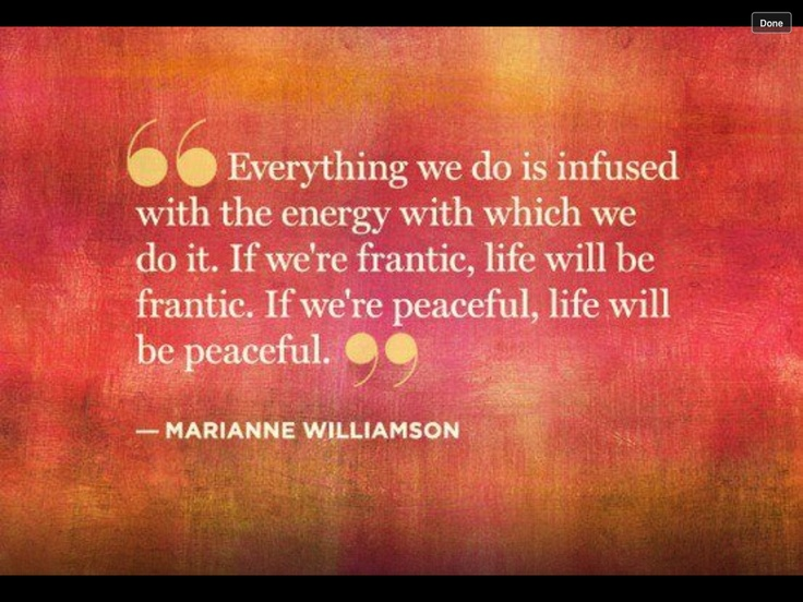 "❥  ""Everything we do is infused with the energy with which we do it.  If we're frantic, life will be frantic.  If we're peaceful, life will be peaceful."" ~ Marianne Williamson  ☆¸¸.•*¨*☆"