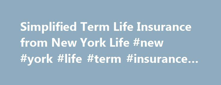 Simplified Term Life Insurance from New York Life #new #york #life #term #insurance #rates http://broadband.nef2.com/simplified-term-life-insurance-from-new-york-life-new-york-life-term-insurance-rates/  # Simplified Term Life Insurance A.M. Best, Fitch and Moody's Investors Service Highest Rating. Standard and Poor's Second-Highest Rating. * North Dakota Residents: The suicide exclusion applies only for one year. Underwriting Information: In addition to the information that is furnished in…