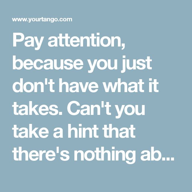 Pay attention, because you just don't have what it takes. Can't you take a hint that there's nothing about you he wants?