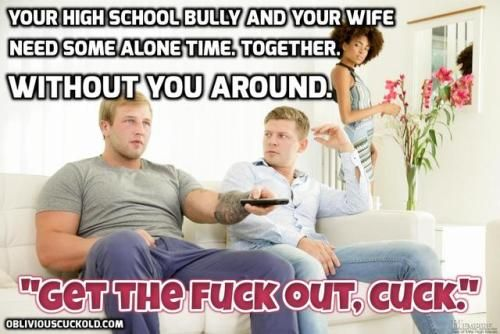 Your high school bully wants to be alone with your girl. Get out, cuck.
