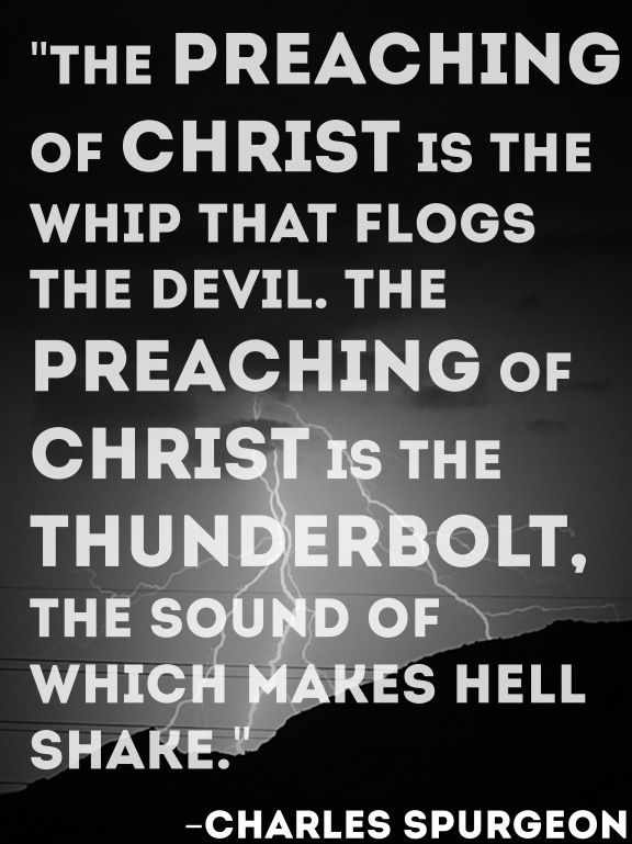 """The preaching of Christ is the whip that flogs the devil. The preaching of Christ is the thunderbolt, the sound of which makes Hell shake."" -Charles Spurgeon:"