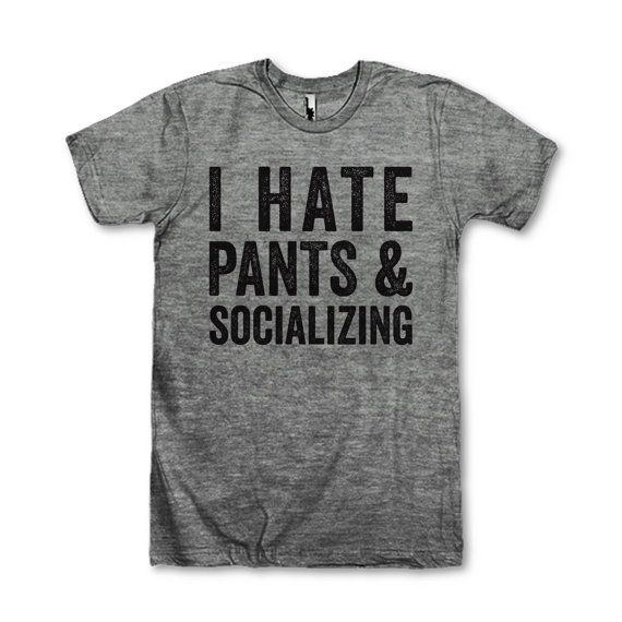 I Hate Pants & Socializing! We've got 100s of funny and sarcastic tees for everyone! Check out our Funny T Shirts From Your Favorite Movies, or one of our other collections like BFF shirts and Fitspo Tees or find The Perfect Gift for Mom! We've got Fresh Designs all the time that are guaranteed to make you Laugh Out Loud! :-) Awesome Best Friends Tees!