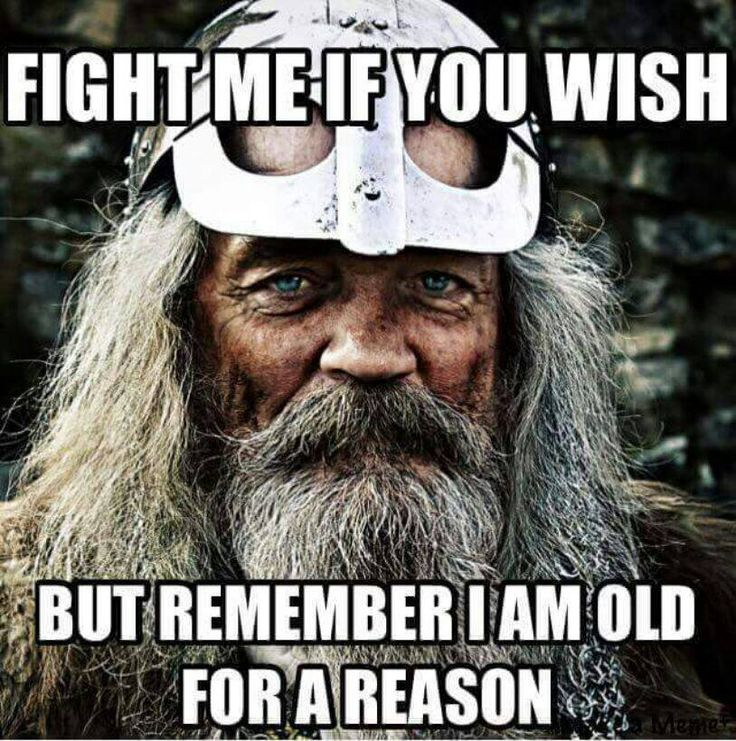 Fight me if you wish, but remember, I am old for a reason