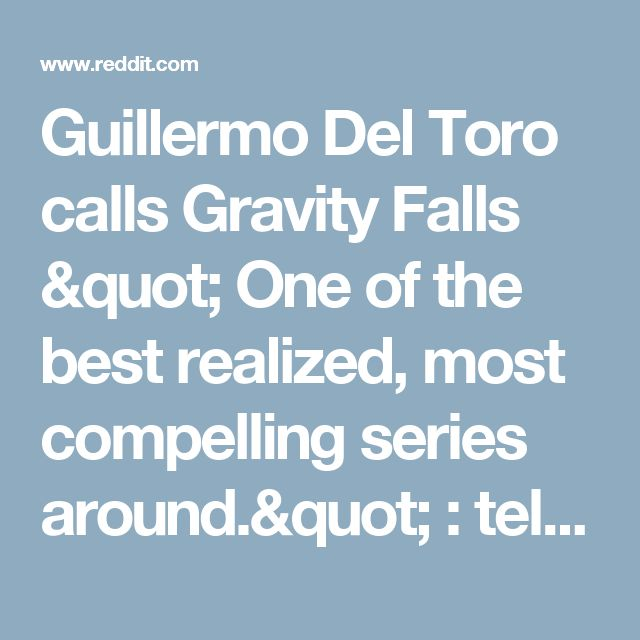 "Guillermo Del Toro calls Gravity Falls "" One of the best realized, most compelling series around."" : television"