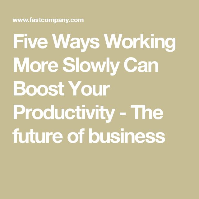 Five Ways Working More Slowly Can Boost Your Productivity - The future of business