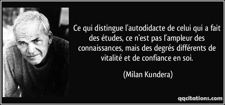 Ce qui distingue l'autodidacte de celui qui a fait des études, ce n'est pas l'ampleur des connaissances, mais des degrés différents de vitalité et de confiance en soi. (Milan Kundera) #citations #MilanKundera