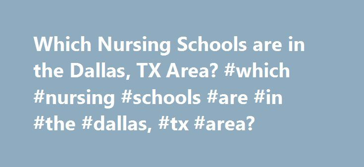 Which Nursing Schools are in the Dallas, TX Area? #which #nursing #schools #are #in #the #dallas, #tx #area? http://eritrea.remmont.com/which-nursing-schools-are-in-the-dallas-tx-area-which-nursing-schools-are-in-the-dallas-tx-area/  # Which Nursing Schools Are in the Dallas, TX Area? Find out which Dallas schools offer nursing programs. See requirements and school information, like tuition frees and enrollment statistics for schools in the area. Schools offering Nursing degrees can also be…