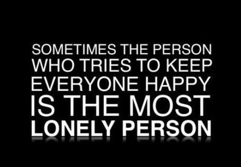 """""""Sometimes the person who tries to keep everyone happy is the most lonely person."""""""