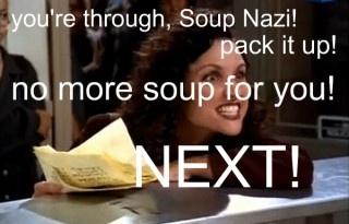 soup nazi.  Seinfeld Classic!!!
