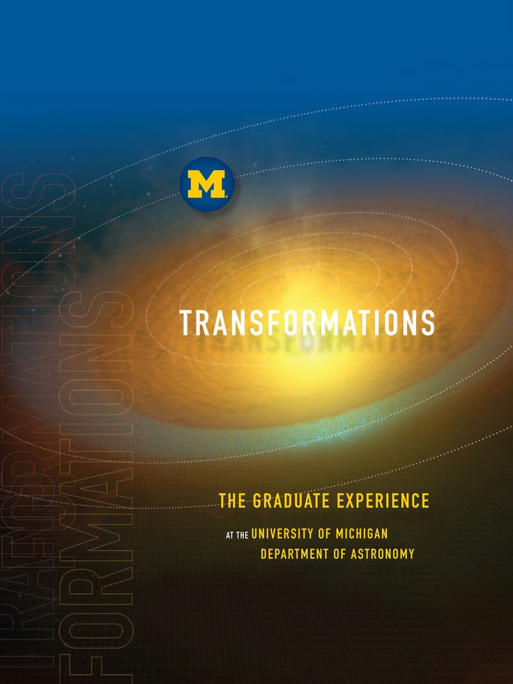 BEST VIEWBOOK    SILVER AWARD:  Transformations — The Graduate Experience at the University of  Michigan Department of Astronomy    MC Team: Kathy Moody, Suzanne Copsey, and Lynne Gould    A dramatic and engaging cover image set the tone for the Department of Astronomy's viewbook, it begins to tell the story of transformation, but doesn't try to say it all. A metallic silver ink underlay was used to create a shimmering, layered effect that further enhances the depth and drama of space image.