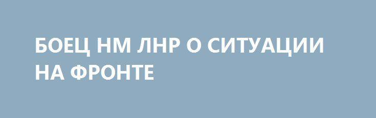 БОЕЦ НМ ЛНР О СИТУАЦИИ НА ФРОНТЕ http://rusdozor.ru/2017/01/17/boec-nm-lnr-o-situacii-na-fronte/  News Front попросил военнослужащего Народной милиции Луганской Народной Республики прокомментировать текущую ситуацию на фронте «С украинской стороны по нам периодически ведутся обстрелы из 82-мм и 120-мм минометов, АГС. На стороне противника замечена тяжелая техника: танки, БТР, БМП, которые стоят в ...