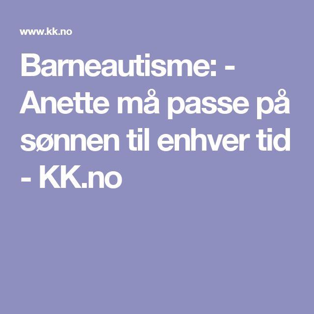 Barneautisme:  - Anette må passe på sønnen til enhver tid - KK.no