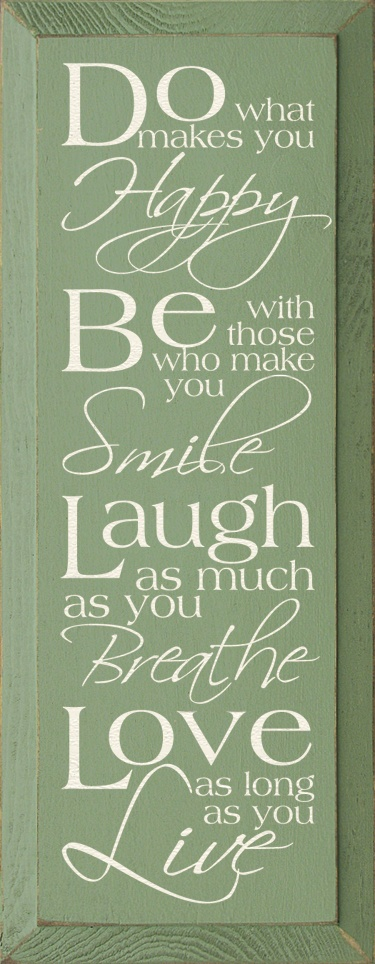 """""""Do what makes you happy, be with those who make you smile, laugh as much as you breathe, love as long as you live."""""""