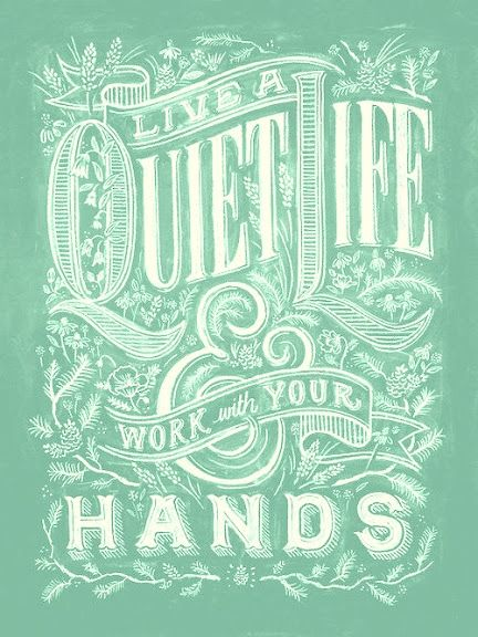 """1 Thessalonians 4:11-12 - """"Make it your ambition to lead a quiet life, to mind your own business and to work with your hands...so that your daily life may win the respect of outsiders and so that you will not be dependent on anybody."""""""