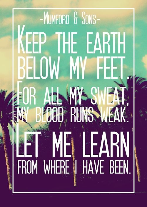 Below My Feet - Mumford & Sons ohhhhh this is perfect.its my tat :)