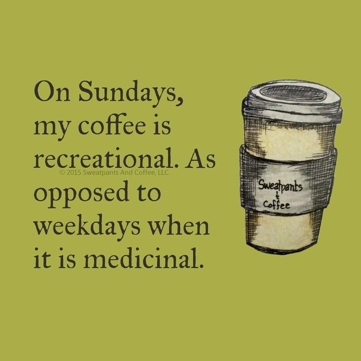 Change that to Sunday to Saturday, and you have truth...Sunday I teach preschool, and need that coffee as much as any weekday!
