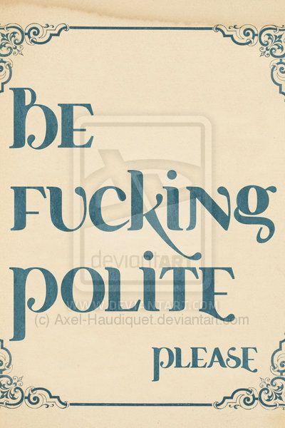 ❤️ Be fucking polite please.