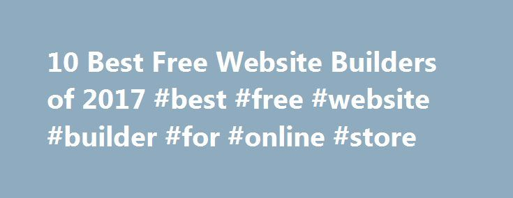 10 Best Free Website Builders of 2017 #best #free #website #builder #for #online #store http://maine.remmont.com/10-best-free-website-builders-of-2017-best-free-website-builder-for-online-store/  # 10 Best Free Website Builders of 2017 Now you can design, build and organize your website for FREE, without using complicated computer code. Even if you don't know XHTML or PHP, getting your website up and running can be simple when you use the right website builder. But there are so many website…