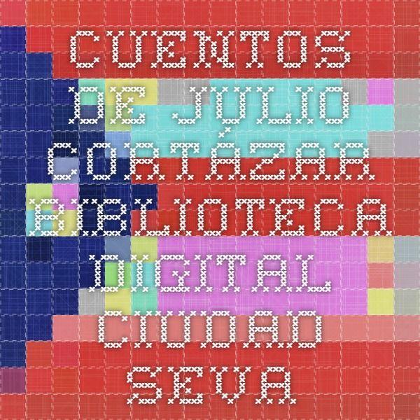 Cuentos de Julio Cortázar - Biblioteca Digital Ciudad Seva