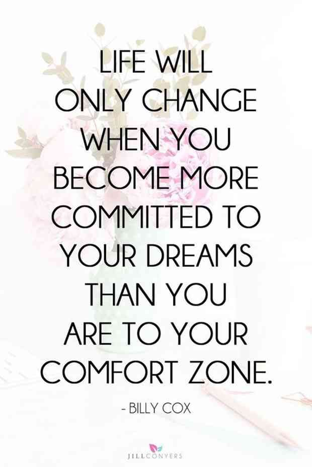 """Life will only change when you become more committed to your dreams than you are to your comfort zone."" — Billy Cox"