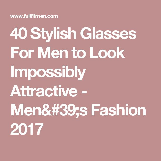 40 Stylish Glasses For Men to Look Impossibly Attractive - Men's Fashion 2017