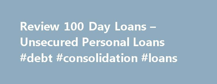 Review 100 Day Loans – Unsecured Personal Loans #debt #consolidation #loans http://loan-credit.nef2.com/review-100-day-loans-unsecured-personal-loans-debt-consolidation-loans/  #100 day loans # Unsecured Personal Loans: Review 100 Day Loans If you are considering payday loans, it is probably you need to get money fast and have exhausted all other options. 100 Day Loans offers a network of well over a hundred lenders who will enable you to get unsecured personal loans right away. 100 Day…
