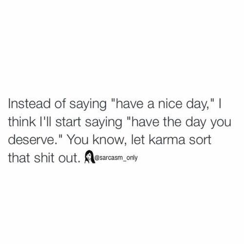 Image via We Heart It #blackwhite #day #karma #lol #quotes #sarcasm #saying #start #white #deserve #indeed #instead #instagram #sarcasmonly