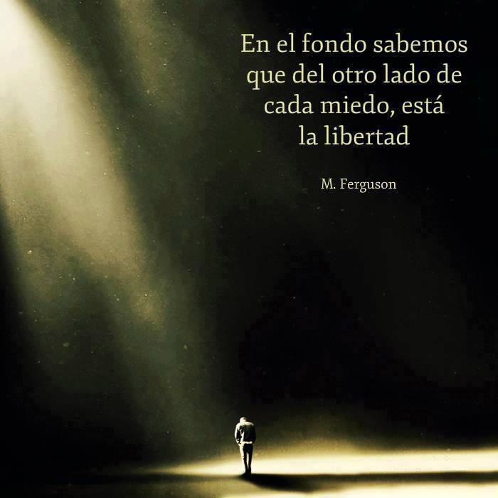 En el fondo sabemos que del otro lado de cada miedo, está la libertad... M. Ferguson