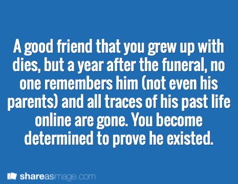 Prompt -- a good friend that you grew up with dies, but a year after the funeral, no one remembers him (not even his parents) and all traces of his past life online are gone. You become determined to prove he existed.
