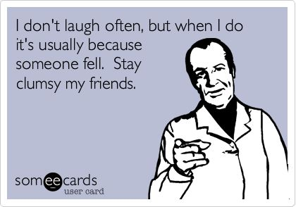 I don't laugh often, but when I do it's usually because someone fell. Stay clumsy my friends.: Clumsy Friend, Funny Humor Quotes, Someecards Friends, Funny Clumsy Quotes, Someecards Sarcasm, Fall Funny Quotes, Fall Humor Funny, Funny Fall Quotes, Funny Life Quotes Humor