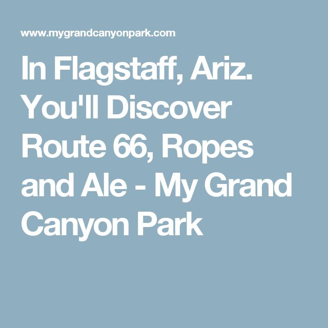 In Flagstaff, Ariz. You'll Discover Route 66, Ropes and Ale - My Grand Canyon Park