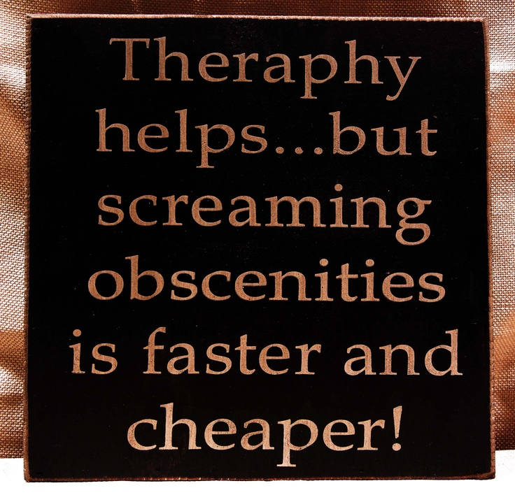 Therapy helps...but screaming obscenities is faster and cheaper!