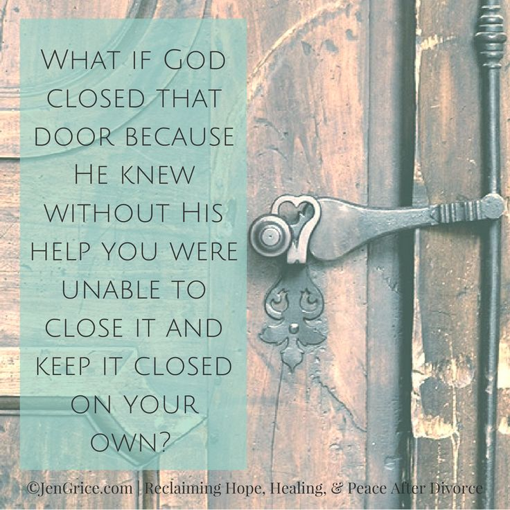 I am not a huge supporter of divorce even though I am divorced and I have a divorce healing blog. But sometimes God closes that door because He knew without His help you would never close that door and keep it closed.