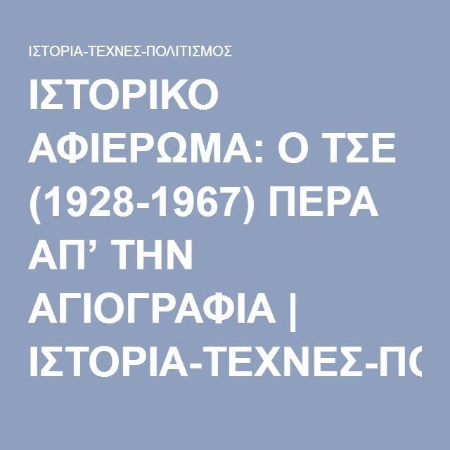 ΙΣΤΟΡΙΚΟ ΑΦΙΕΡΩΜΑ: Ο ΤΣΕ (1928-1967) ΠΕΡΑ ΑΠ' ΤΗΝ ΑΓΙΟΓΡΑΦΙΑ | ΙΣΤΟΡΙΑ-ΤΕΧΝΕΣ-ΠΟΛΙΤΙΣΜΟΣ