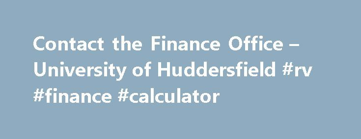 Contact the Finance Office – University of Huddersfield #rv #finance #calculator http://finances.remmont.com/contact-the-finance-office-university-of-huddersfield-rv-finance-calculator/  #student finance contact # Contact the Finance Office The Student Finance Office Helpdesk is located in Student Central at the University. All enquiries should be made at the iPoint reception desk in the main entrance of student Central and from here you'll be directed to the Student Finance Office. Opening…