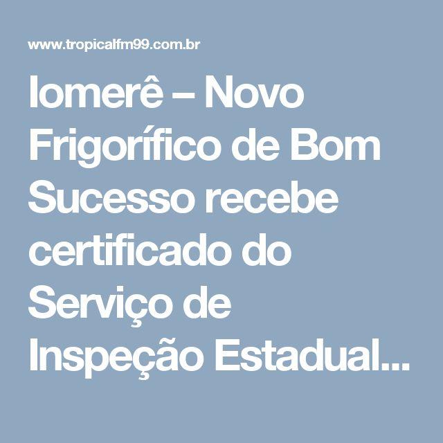 Iomerê – Novo Frigorífico de Bom Sucesso recebe certificado do Serviço de Inspeção Estadual (SIE) - Radio Tropical FM 99.1