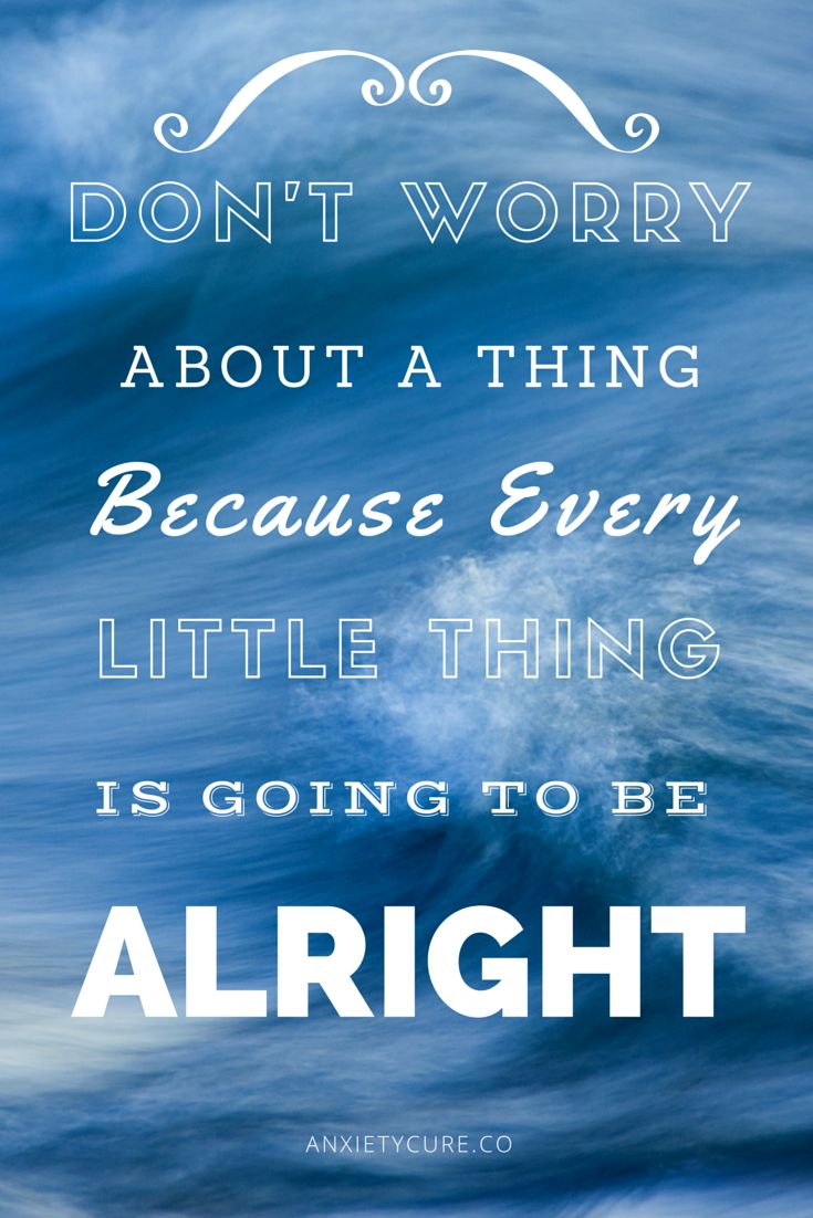 Don't worry about a thing because every little thing is going to be alright.