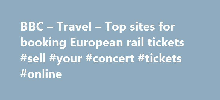 BBC – Travel – Top sites for booking European rail tickets #sell #your #concert #tickets #online http://tickets.remmont.com/bbc-travel-top-sites-for-booking-european-rail-tickets-sell-your-concert-tickets-online/  Top sites for booking European rail tickets By Sean O'Neill 20 February 2013 European countries are constantly improving their intercity rail networks and high-speed trains have slashed travel times around (...Read More)
