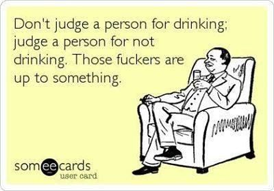This is totally funny!! I don't actually drink anymore, but I am very skeptical of those that don't at all or never have.