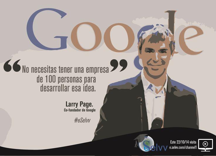 No necesitas tener una empresa de 100 personas para desarrollar Esa idea. Larry Page. Co-fundador de Google #eSelvv http://e.selvv.com/channel1