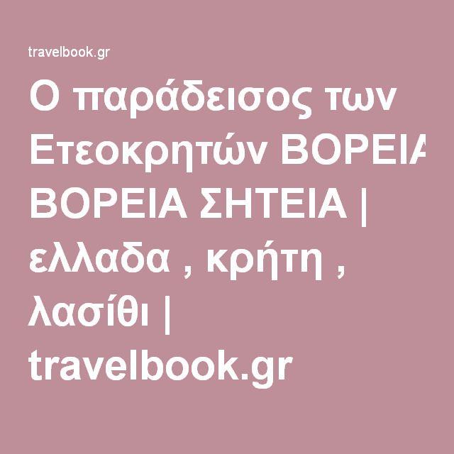 Ο παράδεισος των Ετεοκρητών ΒΟΡΕΙΑ ΣΗΤΕΙΑ | ελλαδα , κρήτη , λασίθι | travelbook.gr