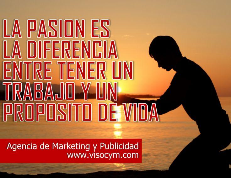 La pasión es la diferencia entre tener un trabajo y un propósito de vida www.visocym.com