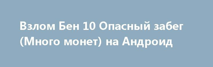 Взлом Бен 10 Опасный забег (Много монет) на Андроид http://androider-vip.ru/games/arcade/155-vzlom-ben-10-opasnyy-zabeg-mnogo-monet-na-android.html