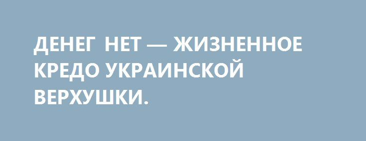 ДЕНЕГ НЕТ — ЖИЗНЕННОЕ КРЕДО УКРАИНСКОЙ ВЕРХУШКИ. http://rusdozor.ru/2016/05/27/deneg-net-zhiznennoe-kredo-ukrainskoj-verxushki/  «Мы долги отдавать не будем, денег нет», — это жизненное кредо всей украинской верхушки, которая ныне «кэруе» на Украине. Они постоянно оправдываются, отнекиваются, иногда даже угрожают, но никогда не пошевелят ни одной извилиной своих мозгов, не придумают, как бы сделать ...