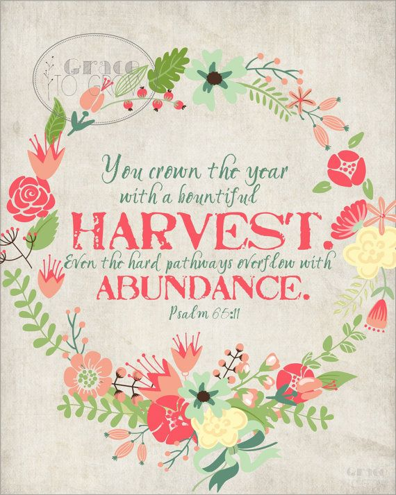 "Printable: ""You crown the year with a bountiful harvest. Even the hard pathways overflow with abundance."" Psalm 65:11"