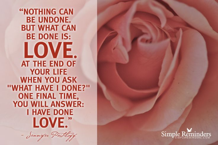 """Nothing can be undone. But what can be done IS: love. At the end of your life when you ask, ""What have I done?"" One final time, you will answer: I have done love."" ~Jennifer Pastiloff"