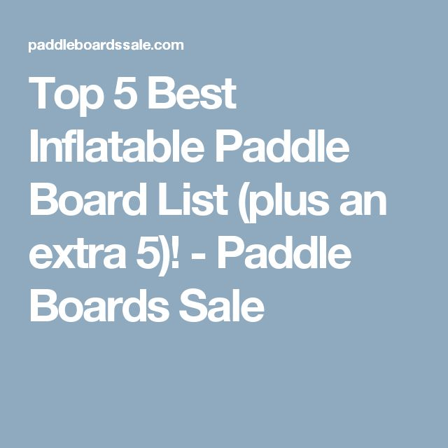 Top 5 Best Inflatable Paddle Board List (plus an extra 5)! - Paddle Boards Sale