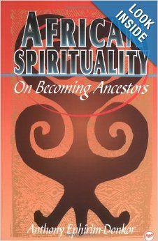 African Spirituality: On Becoming Ancestors (Akan Spirituality)