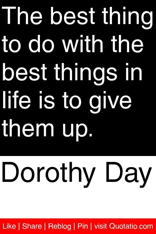 Dorothy Day - The best thing to do with the best things in life is to give them up. #quotations #quotes