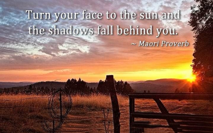 Turn your face to the sun and the shadows fall behind you. Maori proverb